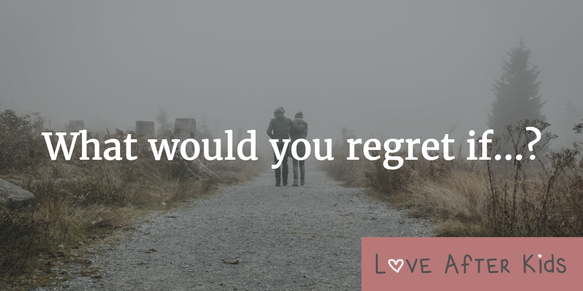What would you regret not doing in your relationship if...?