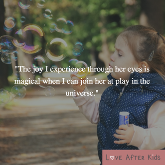 The joy I experience through her eyes is magical when I can join her at play in the universe