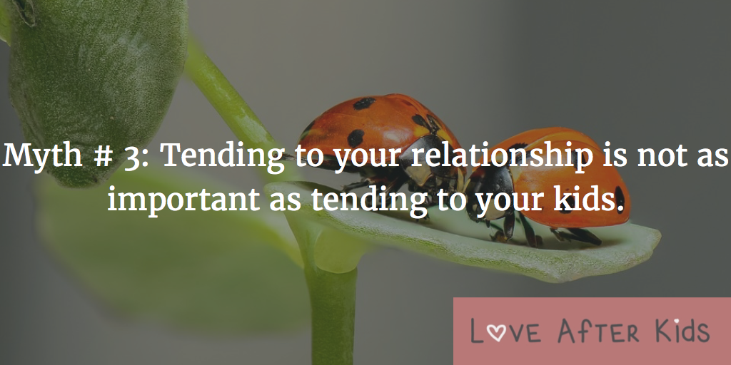 Myth # 3: Tending to your relationship is not as important as tending to your kids