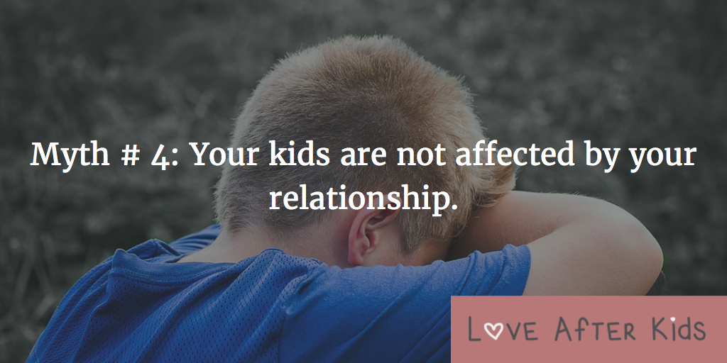 Myth # 4: Your kids are not affected by your relationship