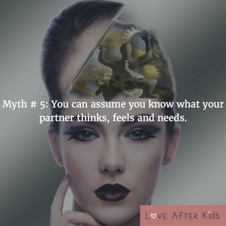 Myth # 5: You can assume you know what your partner thinks, feels and needs
