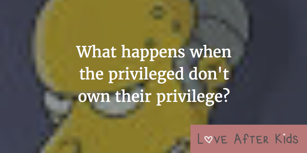 What happens when the privileged don't own their privilege?