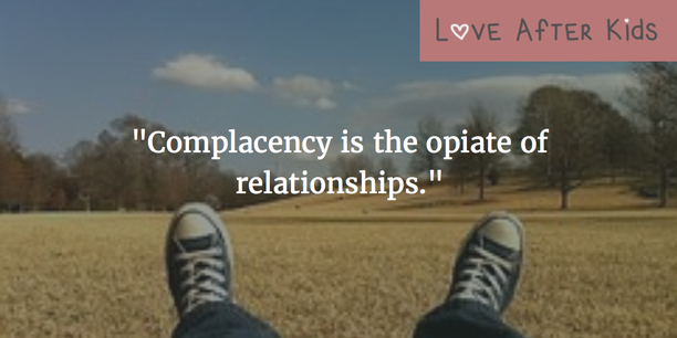 Complacency is the opiate of relationships