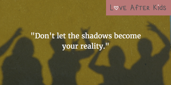 Don't let the shadows become your reality