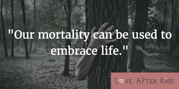 Our mortality can be used to embrace life