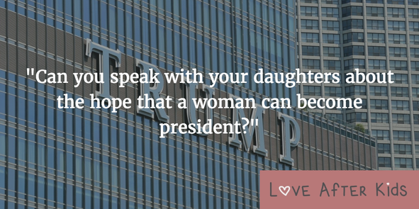 Can you speak with your daughters about the hope that a woman can become president?