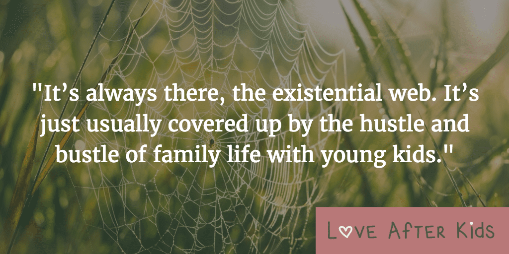 It's always there, the existential web. It's just usually covered up by the hustle and bustle of family life with young kids.