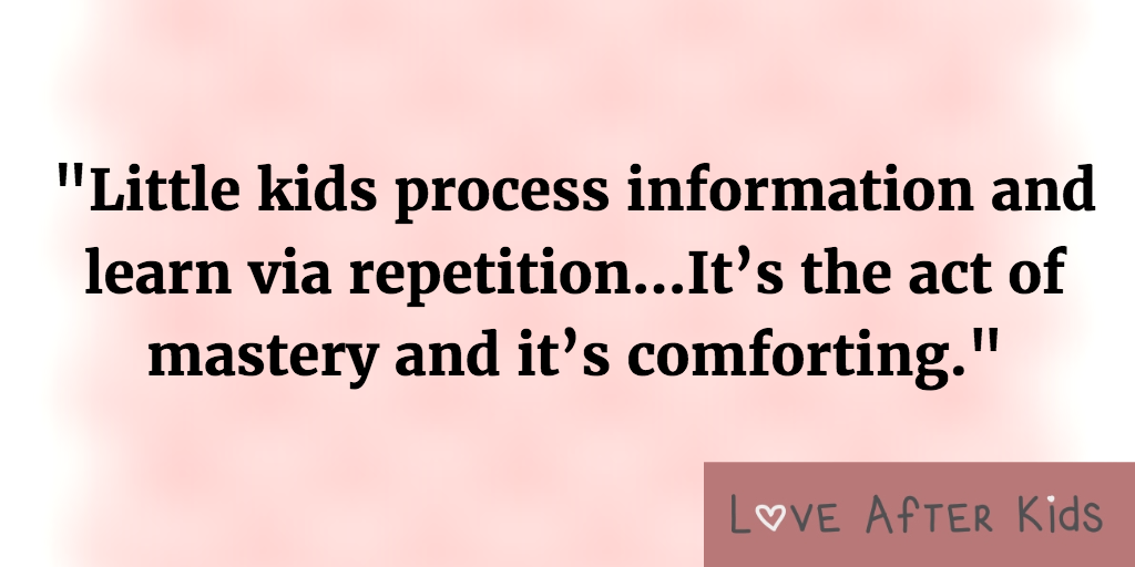 Little kids process information and learn via repetition...It's the act of mastery and it's comforting.