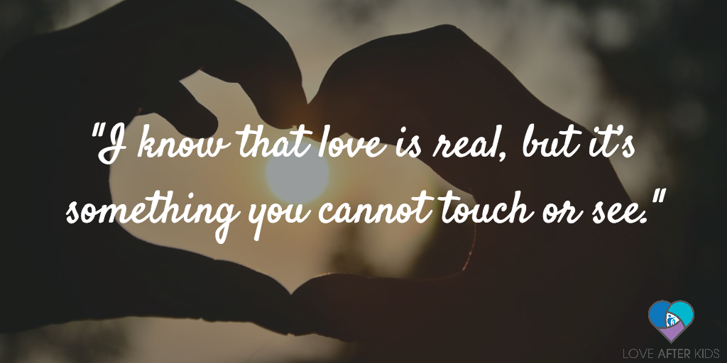 I know that love is real, but it's something you cannot touch or see.