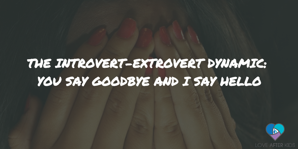 THE INTROVERT-EXTROVERT DYNAMIC: YOU SAY GOODBYE AND I SAY HELLO