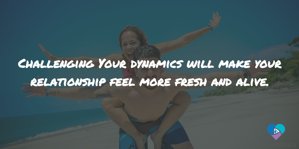 Challenging your dynamics will make your relationship feel more fresh and alive