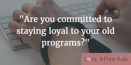 Are you committed to staying loyal to your old programs?