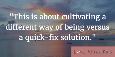 This is about cultivating a different way of being versus a quick-fix solution