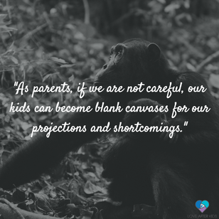 As parents, if we are not careful, our kids can become blank canvases for our projections and shortcomings.