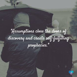 assumptions close the doors of discovery and create self-fulfilling prophecies.
